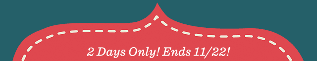 2 Days Only! Ends 11/22!