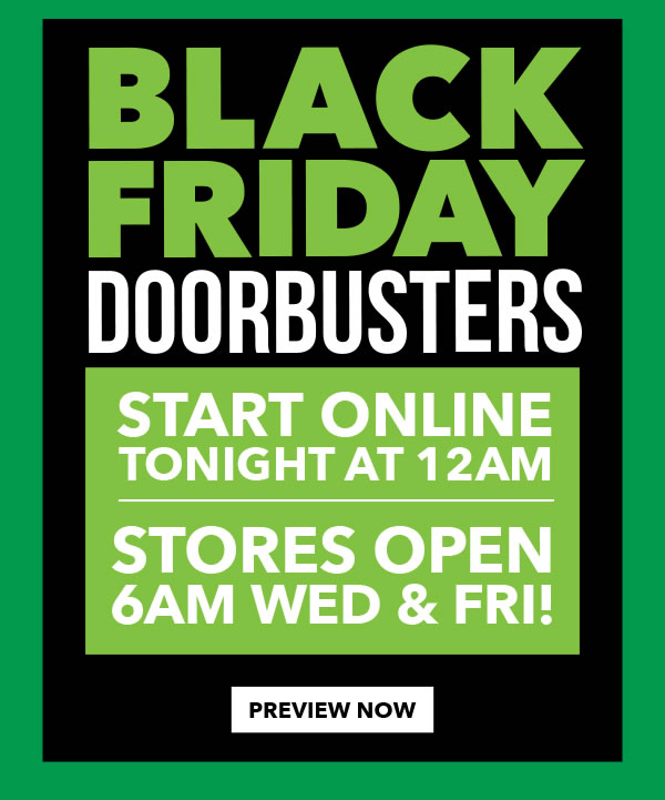 Black Friday Doorbusters Start Tomorrow! Stores open at 6am. Shop online at midnight! PREVIEW NOW.