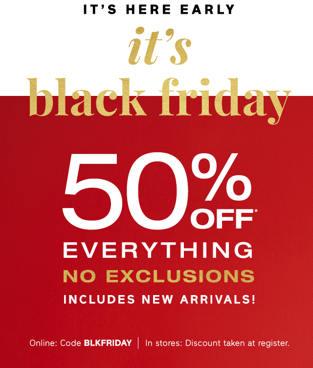 IT'S HERE EARLY | it's black friday 50% OFF* EVERYTHING NO EXCLUSIONS | Online: Code BLKFRIDAY