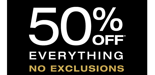 50% OFF* EVERYTHING | NO EXCLUSIONS