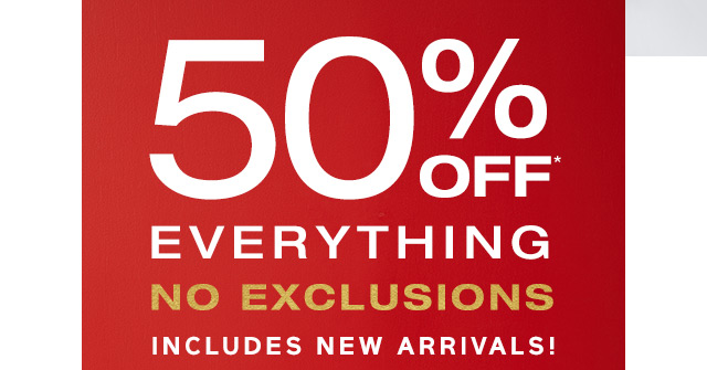 50% OFF* EVERYTHING | INCLUDES NEW ARRIVALS!