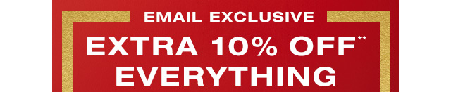 EMAIL EXCLUSIVE | EXTRA 10% OFF** EVERYTHING
