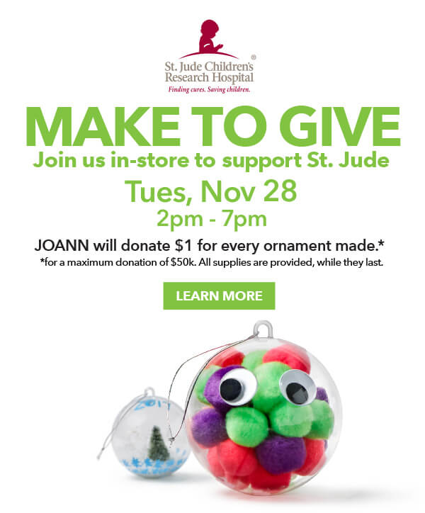 MAKE TO GIVE. Join us in-store to support St. Jude. Tues Nov 28 2pm-7pm. JOANN will donate $1 for every ornament made. LEARN MORE.