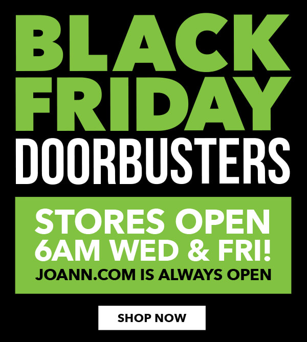 Black Friday Doorbusters. Stores Open 6am Wed and Fri! JOANN.com is always open. SHOP ALL.