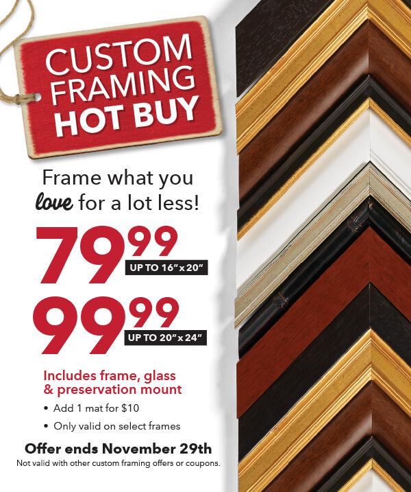 Custom Framing Hot Buy. Frame what you love for a lot less. $79.99 - up to 16 inch by 20 inch.  99.99 - up to 20 inch by 24 inch. Offer ends Nov 29th.