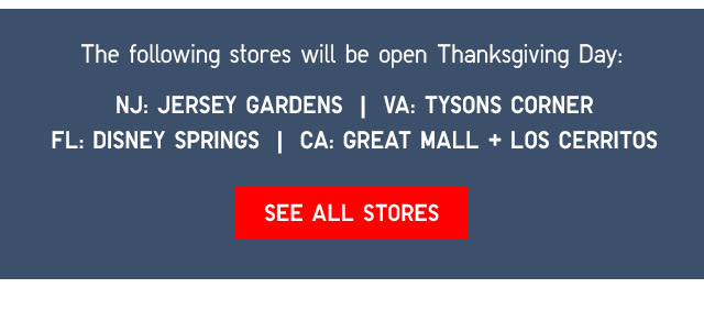 The following stores will be open 5PM Thanks giving Day: NJ: JERSEY GARDENS | VA: TYSONS CORNER | FL: DISNEY SPRINGS | CA: GREAT MALL; LOS CERRITOS - SEE ALL STORES