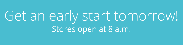 Get an early start tomorrow! Stores open at 8 a.m.