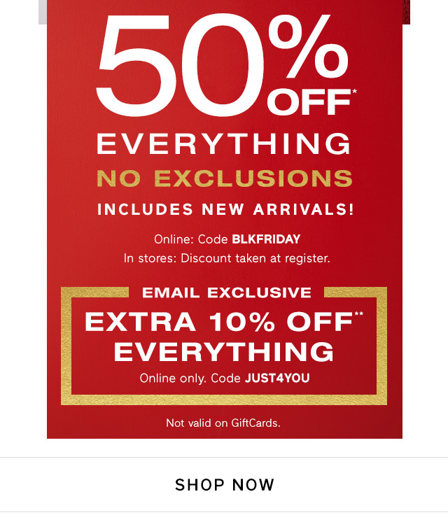 50% OFF* EVERYTHING NO EXCLUSIONS | EXTRA 10% OFF** EVERYTHING | SHOP NOW