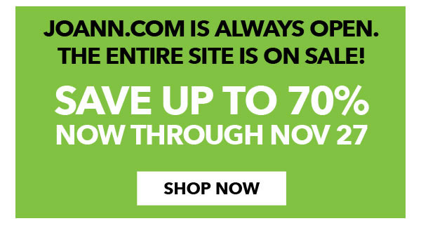 JOANN.com Is Always Open. The entire site is on sale! Save up to 70% through Nov 27. Shop Now.