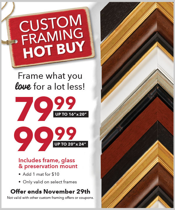 Custom Framing Hot Buy. Frame what you love for a lot less. 79.99. up to 16inch by 20inch.  99.99  up to 20inch by 24 inch. Includes frame, glass and preservation mount. Offer ends Nov 29. Not valid with other custom framing offers or coupons.