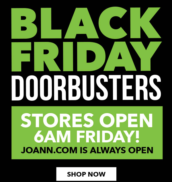 Black Friday Doorbusters. Stores Open at 6 am Tomorrow. Joann.com Is Always Open. SHOP ALL.