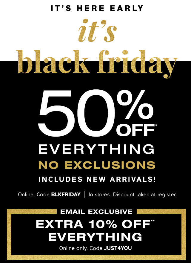 IT'S HERE EARLY | it's black friday 50% OFF* EVERYTHING NO EXCLUSIONS | EXTRA 10% OFF** EVERYTHING