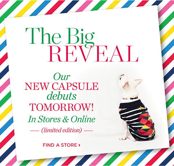 The Big Reveal. Our new capsule debuts tomorrow! In Stores & Online. Find A Store