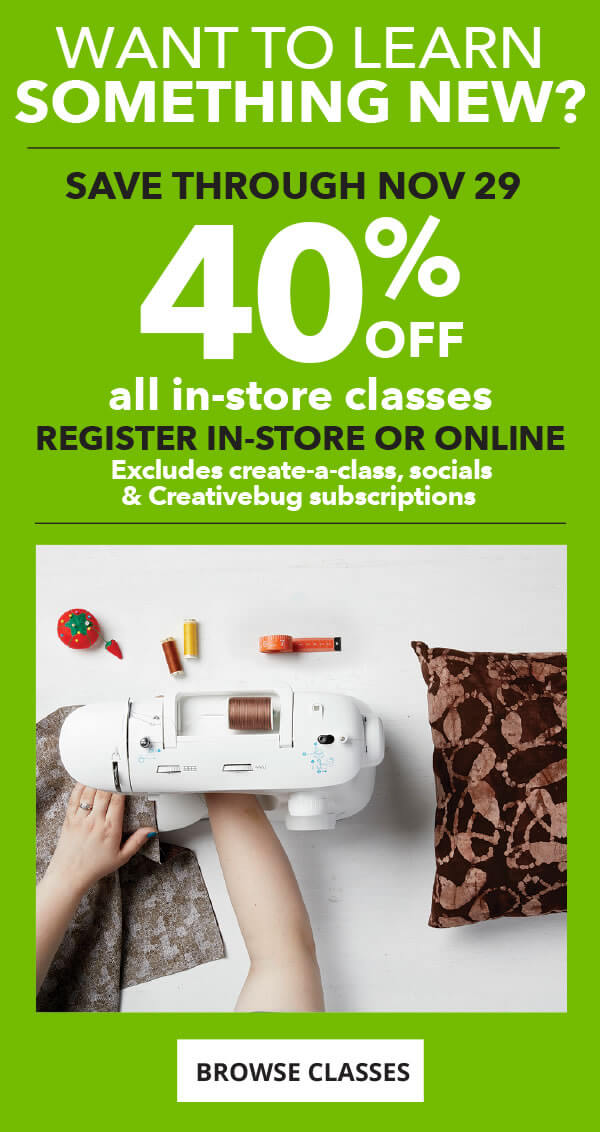 Want to learn something new? 40% off all in-store classes through November 29. Register in-store or online. BROWSE CLASSES.