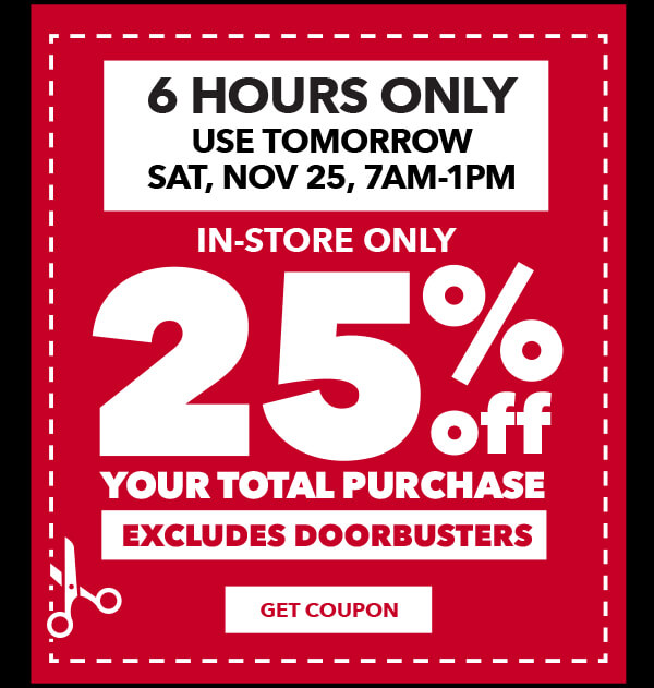 6 Hours Only! Use tomorrow, November 25, 7am to 1pm. 25% off your total purchase. Excludes Doorbusters. GET COUPON.