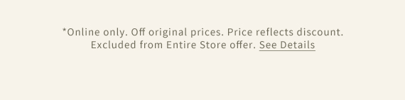 *Online only. Off original prices. Price reflects discount. Excluded from Entire Store offer. See Details