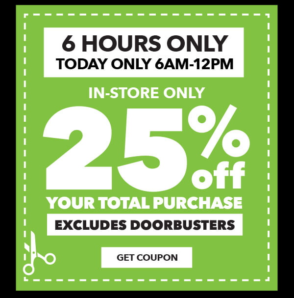 6 Hours Only! Today only 6am to 12pm. 25% off your total purchase. Excludes Doorbusters. GET COUPON.