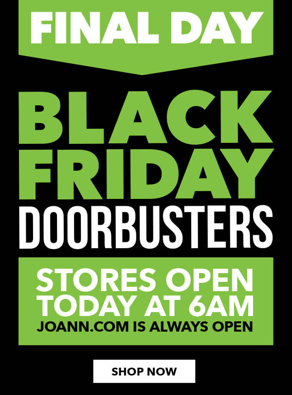 Final Day! Black Friday Doorbusters. Stores open today at 6am. Joann dot com is always open. SHOP NOW.