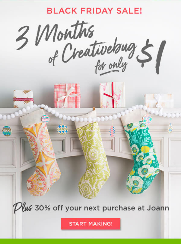 Black Friday Sale! 3 months of Creativebug for only $1. Plus 30% off your next purchase at JOANN. START MAKING.