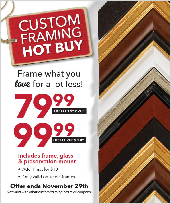 Custom Framing Hot Buy. 79.99 up to 16 by 20 inches. 99.99 up to 20 by 24 inches. Includes frame, glass and preservation mount. Offer ends November 29. Not valid with other custom framing offers or coupons.