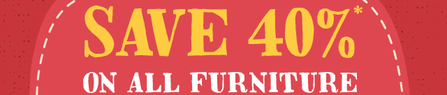 Save 40%* On ALL Furniture