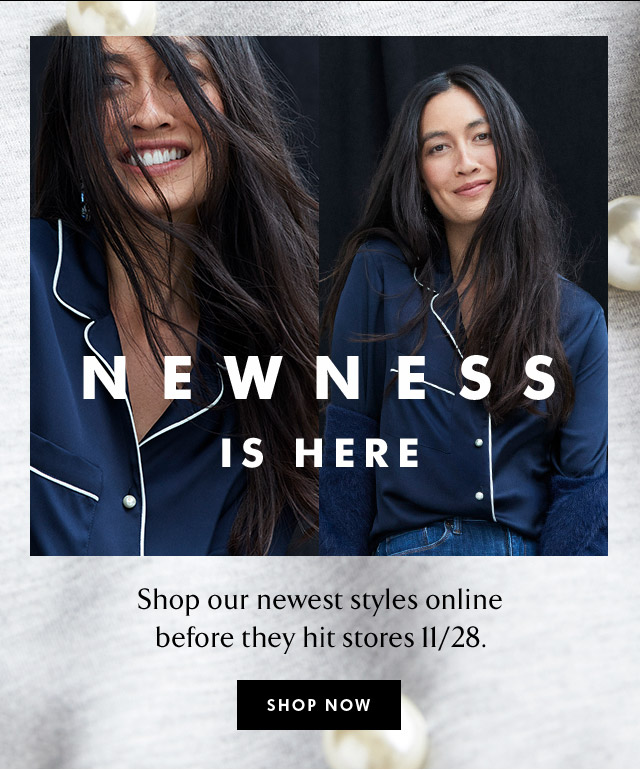 NEWNESS IS HERE | SHOP NOW
