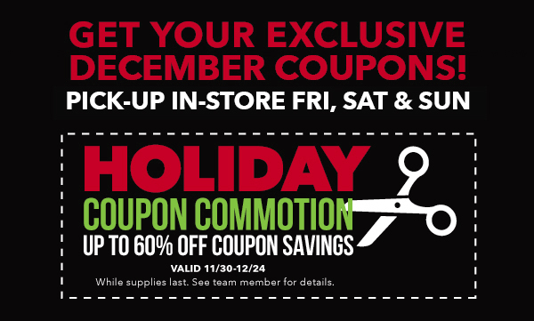 Holiday Coupon Commotion. Get your exclusive December coupons! Pick-up in-store Wed & Fri-Sun.