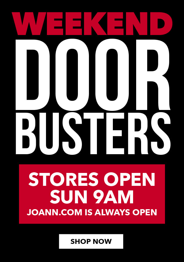 Weekend Doorbusters Shop and Save Sat and Sun. Nov 25 and 26. Stores open 9am Sun. Joann.com Is Always Open. SHOP NOW.