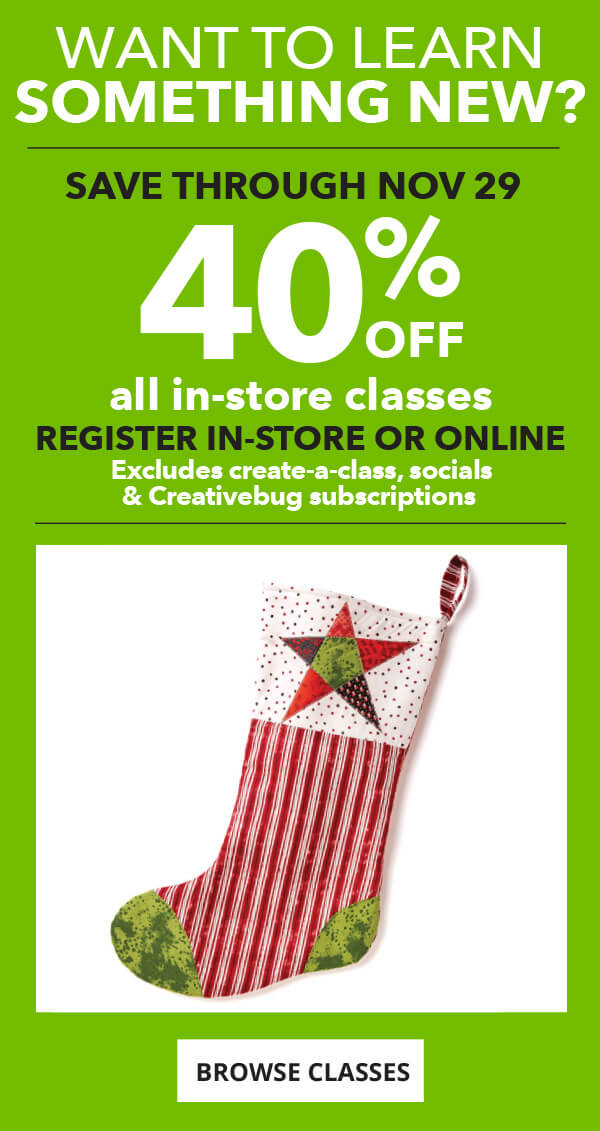 Want To Learn Something New? Save through Nov 29. 40% off all in-store classes. BROWSE CLASSES.