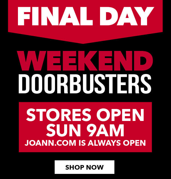 Final Day. Weekend doorbusters. Stores open Sun 9am. JOANN.com is always open. SHOP NOW.