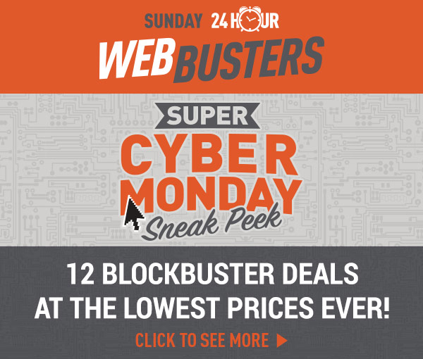 Sunday 24 Hour Web Busters! Super Cyber Monday Sneak Peek - 12 Blockbuster Deals!