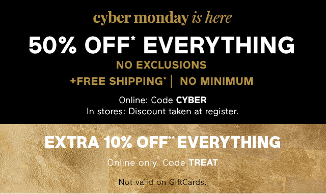 cyber monday is here 50% OFF* EVERYTHING | EXTRA 10% OFF** EVERYTHING