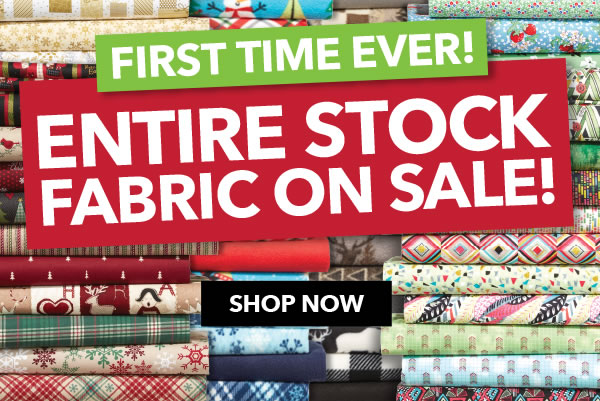First time ever entire stock fabric on sale. SHOP NOW.