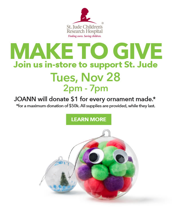 Make To Give. Join us in-store to support St. Jude, Tues, Nov 28, 2pm - 7pm. JOANN will donate 1 dollar for every ornament made for a maximum donation of 50 thousand dollars. All supplies are provided, while they last.