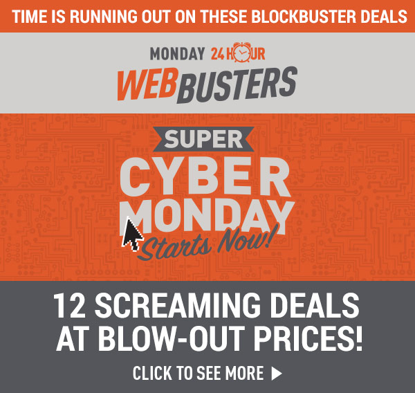 Time is Running Out on these Blockbuster Deals! Monday 24 Hour Web Busters! Super Cyber Monday!