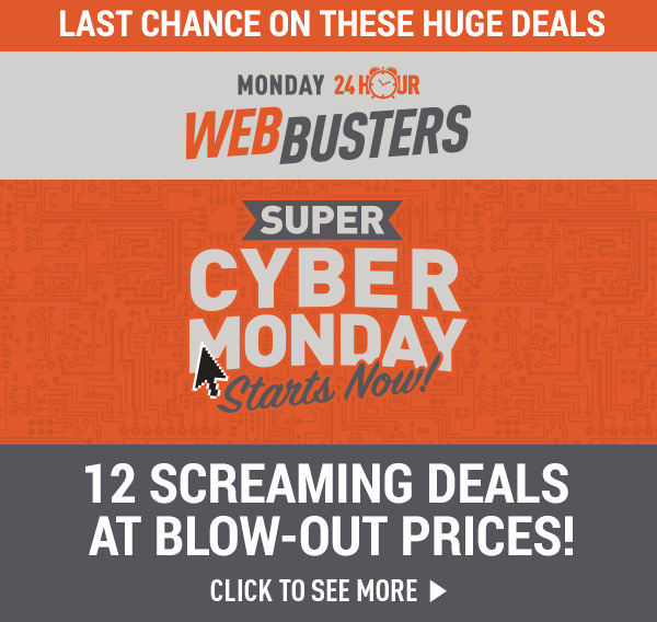 Last Chance on These Huge Deals! Monday 24 Hour Web Busters! Super Cyber Monday!