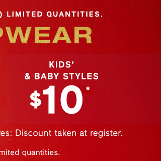 KIDS' & BABY STLYES $10* | Online: Code CYBER | Select styles. Limited quantities.