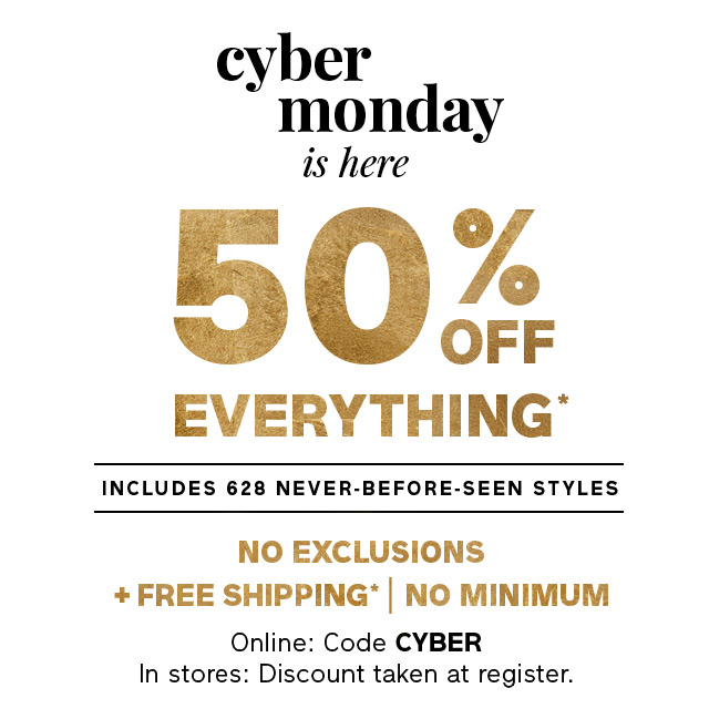 50% OFF EVERYTHING* | + FREE SHIPPING* | Online: code CYBER