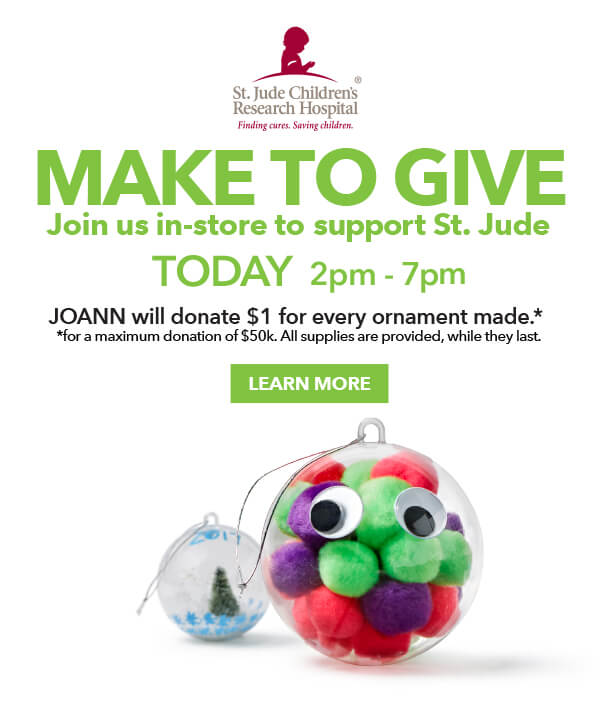 Make to Give. Join us in-store to support Saint Jude today 2pm to 7pm. JOANN will donate $1 for every ornament made. LEARN MORE.