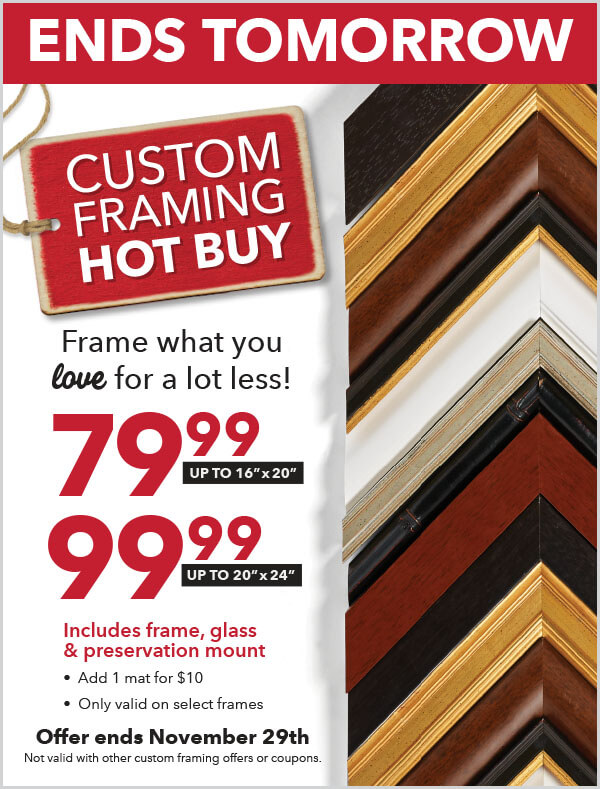 Ends Tomorrow. Custom Framing Hot buy. Frame what you love for a lot less! 79.99 up to 16 inch x 20 inch. 99.99 up to 20 inch x 24 inch. Offer ends Nov 29.