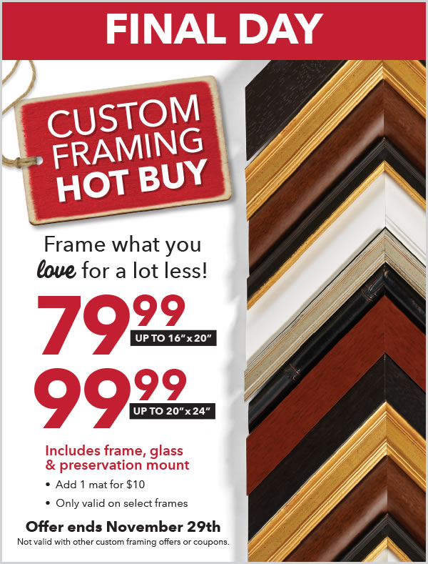 FINAL DAY. Custom Framing Hot Buy. November 22 to November 29. Frame what you love for a lot less! 79.99 for up to 16x20 inches. 99.99 for up to 20x24 inches. Includes frame, glass, and preservation mount. Add 1 mat for $10. Only valid on select frames. Not valid with other custom framing offers or coupons.