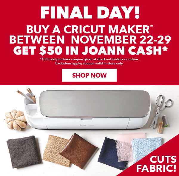 FINAL DAY! Buy a Cricut Maker between Nov 22-29 and get $50 in JOANN Cash $50 total purchase coupon given at checkout in-store or online. Exclusions apply. Coupon valid in-store only. SHOP NOW.