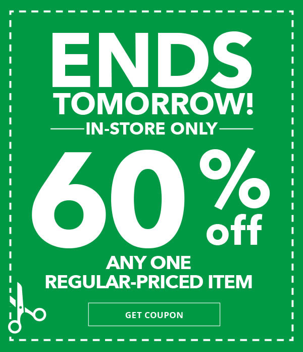 Ends Tomorrow. 60 percent off any One Regular-Priced Item. In-Store Only. GET COUPON.