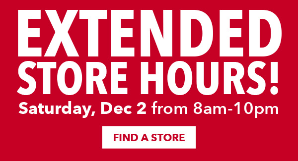 Extended Store Hours Saturday, December 2 from 8am to 10pm. FIND A STORE.