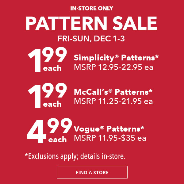 Pattern Sale. 1.99 Simplicity Patterns. 1.99 McCalls Patterns. 4.99 Vogue Patterns. FIND A STORE.