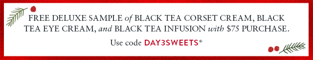Free deluxe Sample of Black Tea Corset Cream, Black Tea Eye Cream, and Black Tea Infusion with $75 purchase.  Use code DAY3SWEETS*