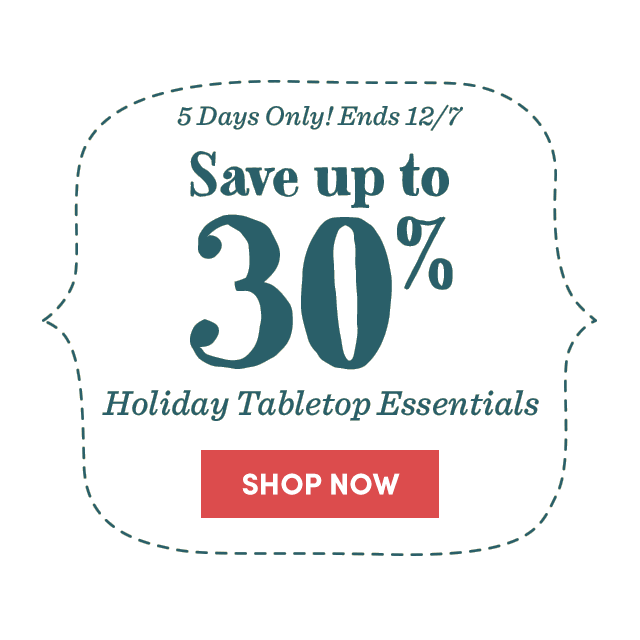 Save Up To 30% Holiday Table Essentials. Shop Now