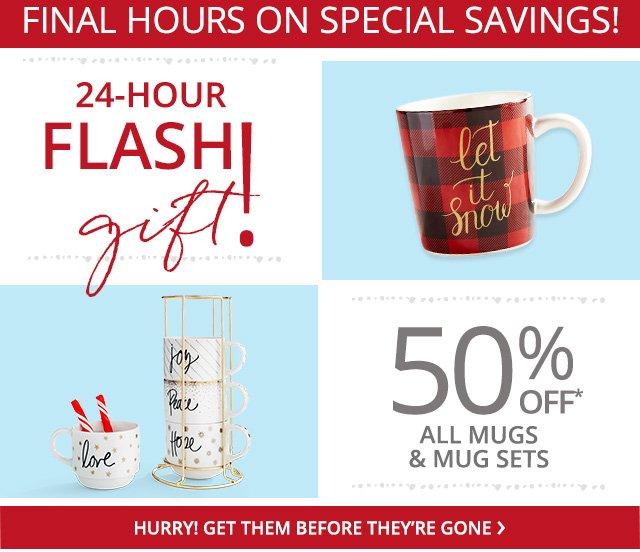 Final Hours! 24 hour flash gift, 50% off* all mugs and mug sets