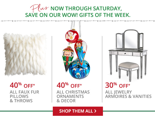 Wow! Gifts though Saturday: 40% off* all faux fur pillows, throws & bean bags,  30% off* off all jewelry amoires & vanities, 40% off* all Christmas ornaments and dcor.