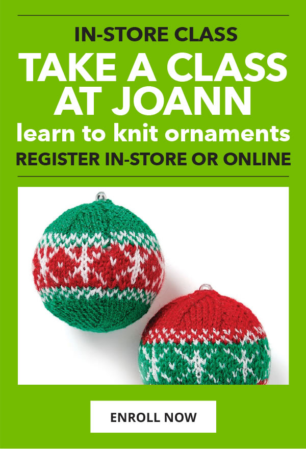 Take an in-store class at JOANN. Learn to Knit Ornaments. ENROLL NOW.